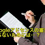 Googleアドセンスの審査に落ちないための方法