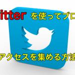 Twitterを使ってブログにアクセスを集める方法